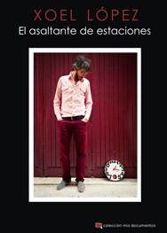 XOEL LOPEZ - El Asaltante de Estaciones (Col Mis Documentos #05) (LIBRO Chelsea Ediciones )